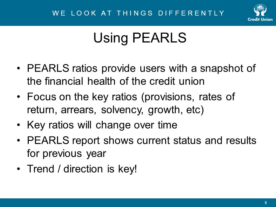 W E L O O K A T T H I N G S D I F F E R E N T L Y 8 Using PEARLS PEARLS ratios provide users with a snapshot of the financial health of the credit union Focus on the key ratios (provisions, rates of return, arrears, solvency, growth, etc) Key ratios will change over time PEARLS report shows current status and results for previous year Trend / direction is key!