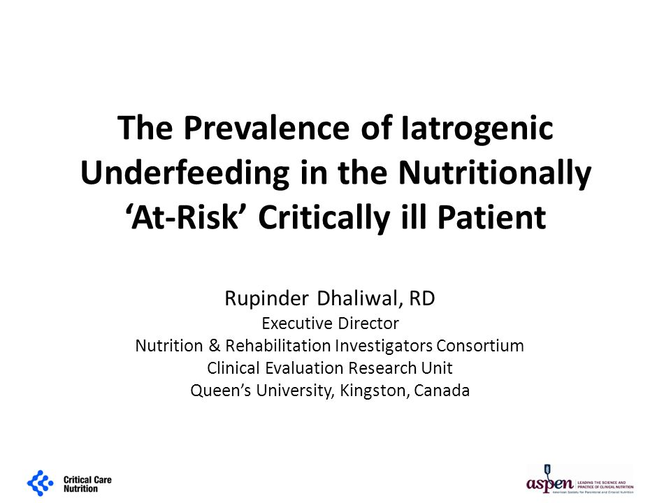 The Prevalence of Iatrogenic Underfeeding in the Nutritionally 'At-Risk' Critically ill Patient Rupinder Dhaliwal, RD Executive Director Nutrition & Rehabilitation Investigators Consortium Clinical Evaluation Research Unit Queen's University, Kingston, Canada