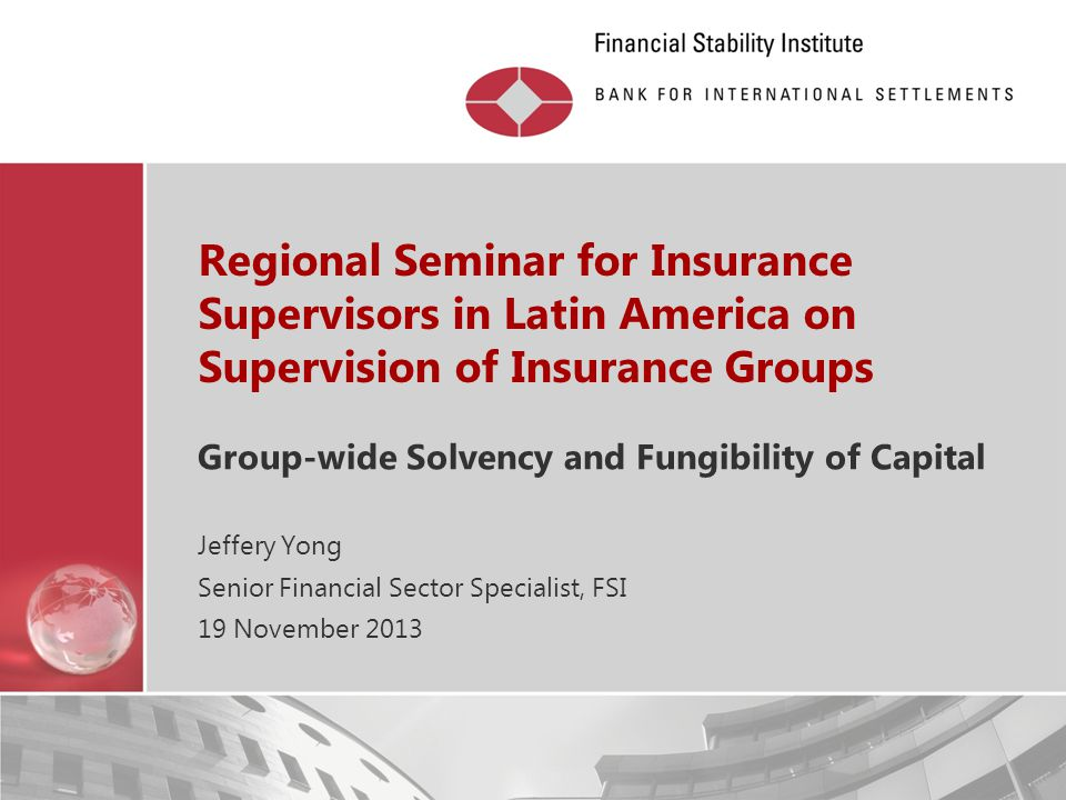 Restricted Regional Seminar for Insurance Supervisors in Latin America on Supervision of Insurance Groups Group-wide Solvency and Fungibility of Capit
