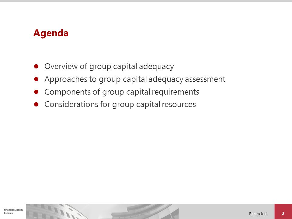 Restricted 13 Agenda Overview of group capital adequacy Approaches to group capital adequacy assessment Components of group capital requirements Considerations for group capital resources