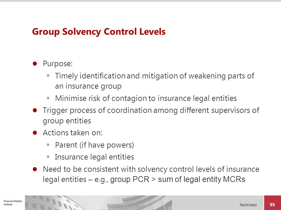 Restricted 35 Group Solvency Control Levels Purpose:  Timely identification and mitigation of weakening parts of an insurance group  Minimise risk o