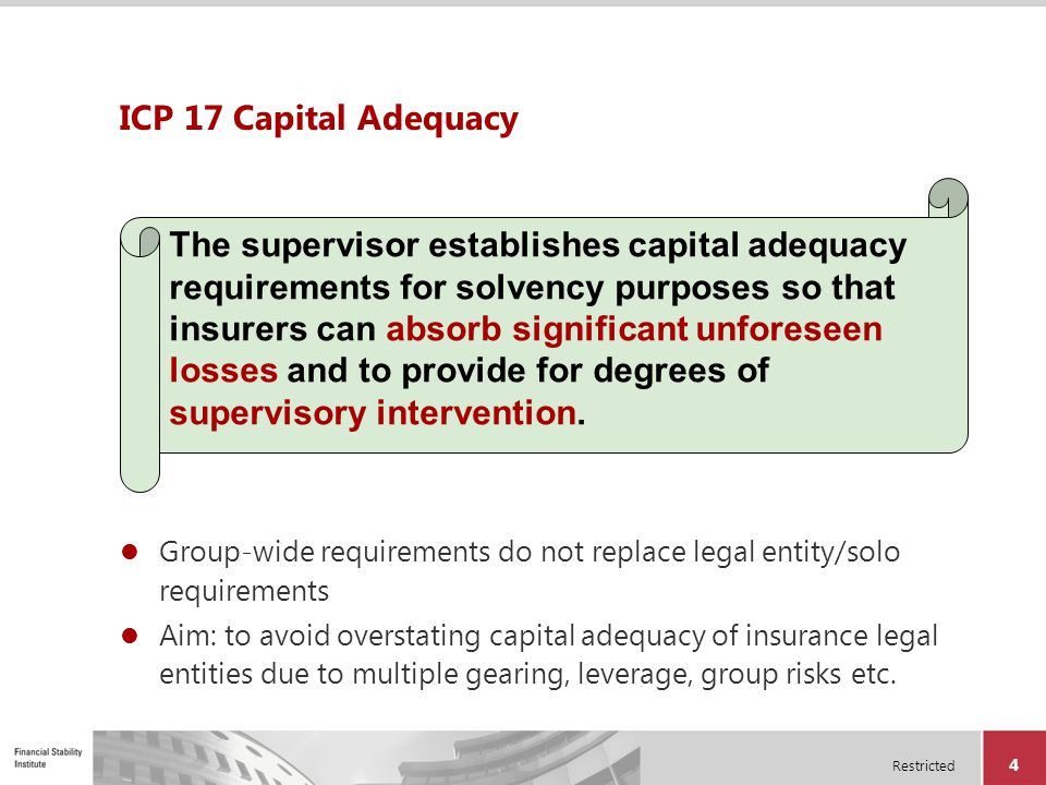 Restricted 4 ICP 17 Capital Adequacy Group-wide requirements do not replace legal entity/solo requirements Aim: to avoid overstating capital adequacy