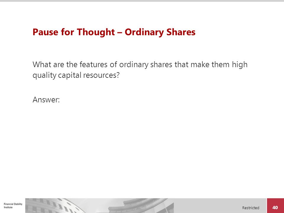 Restricted 40 Pause for Thought – Ordinary Shares What are the features of ordinary shares that make them high quality capital resources? Answer: