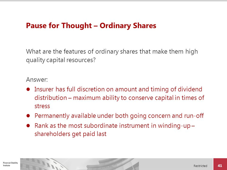 Restricted 41 Pause for Thought – Ordinary Shares What are the features of ordinary shares that make them high quality capital resources? Answer: Insu