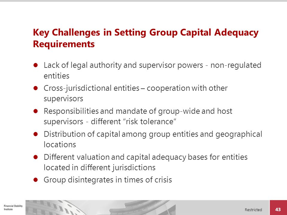 Restricted 43 Key Challenges in Setting Group Capital Adequacy Requirements Lack of legal authority and supervisor powers - non-regulated entities Cro