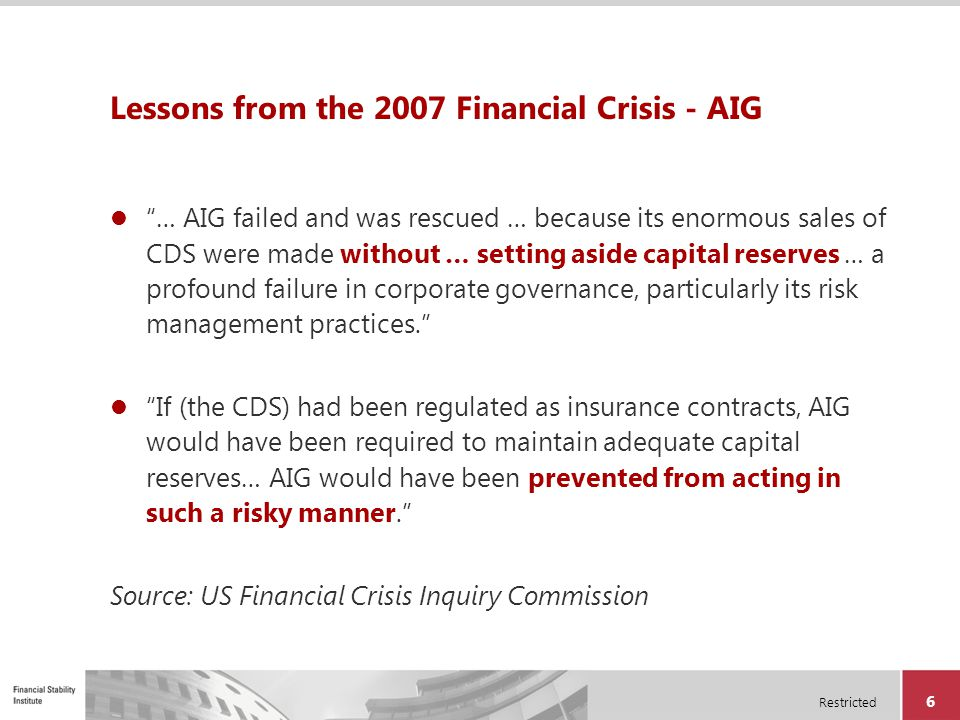 "Restricted 6 Lessons from the 2007 Financial Crisis - AIG ""… AIG failed and was rescued … because its enormous sales of CDS were made without … settin"