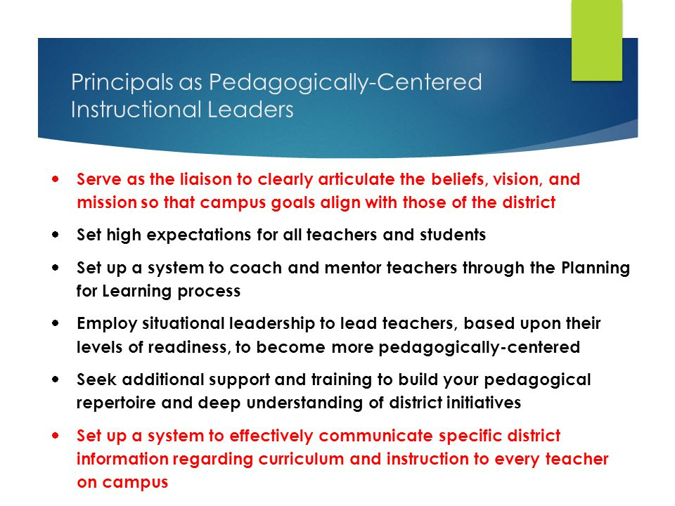 Principals as Pedagogically-Centered Instructional Leaders  Serve as the liaison to clearly articulate the beliefs, vision, and mission so that campus goals align with those of the district  Set high expectations for all teachers and students  Set up a system to coach and mentor teachers through the Planning for Learning process  Employ situational leadership to lead teachers, based upon their levels of readiness, to become more pedagogically-centered  Seek additional support and training to build your pedagogical repertoire and deep understanding of district initiatives  Set up a system to effectively communicate specific district information regarding curriculum and instruction to every teacher on campus