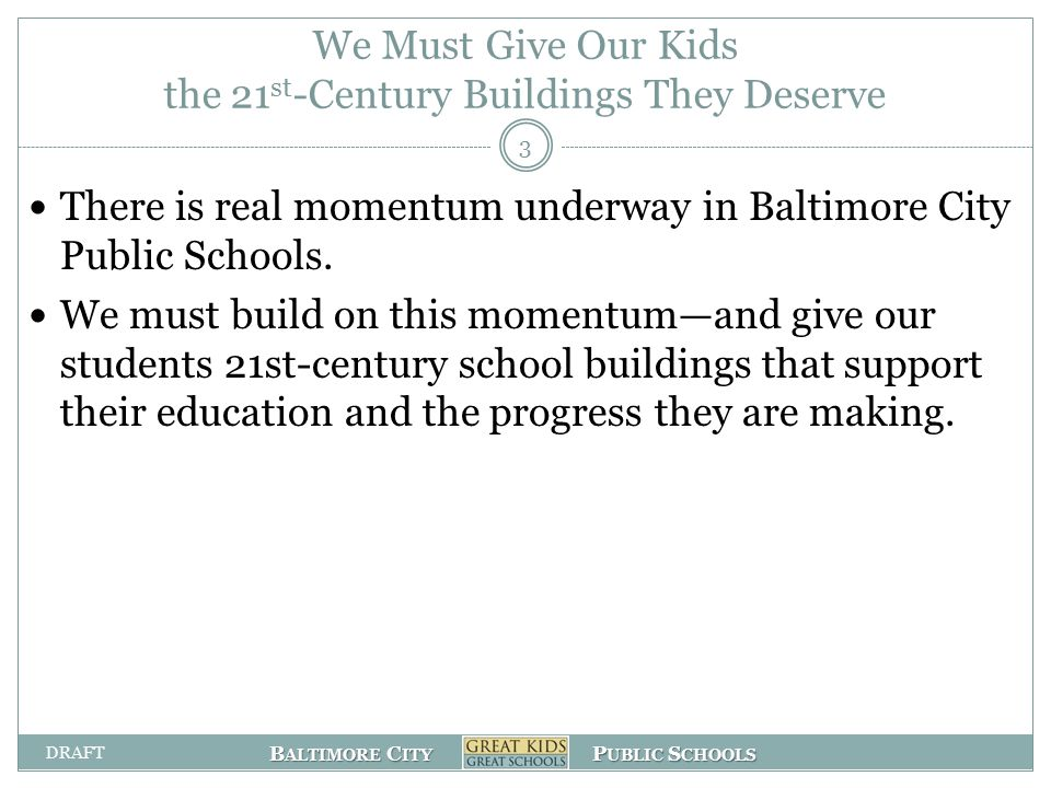 B ALTIMORE C ITY P UBLIC S CHOOLS We Must Give Our Kids the 21 st -Century Buildings They Deserve There is real momentum underway in Baltimore City Public Schools.