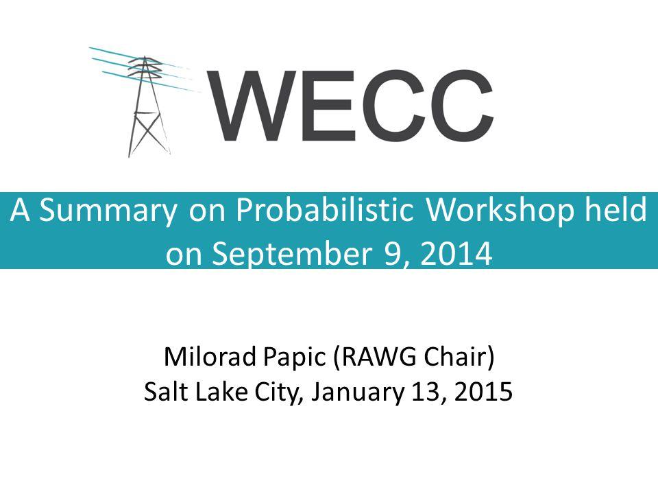 A Summary on Probabilistic Workshop held on September 9, 2014 Milorad Papic (RAWG Chair) Salt Lake City, January 13, 2015