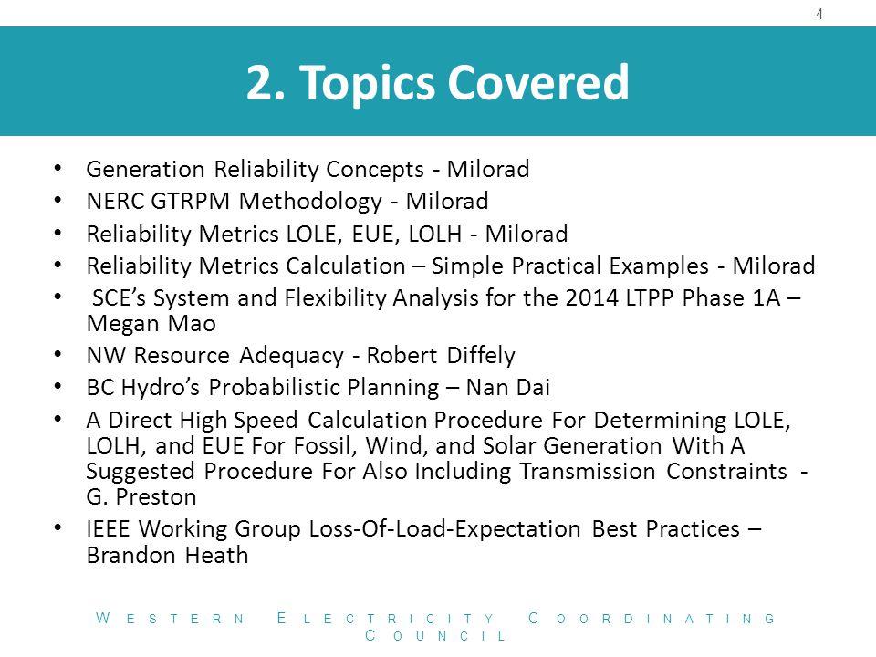 2. Topics Covered 4 W ESTERN E LECTRICITY C OORDINATING C OUNCIL Generation Reliability Concepts - Milorad NERC GTRPM Methodology - Milorad Reliabilit