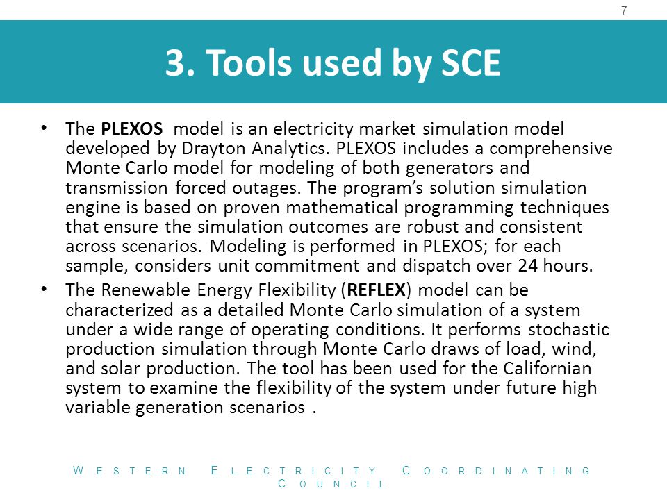 3. Tools used by SCE 7 W ESTERN E LECTRICITY C OORDINATING C OUNCIL The PLEXOS model is an electricity market simulation model developed by Drayton An