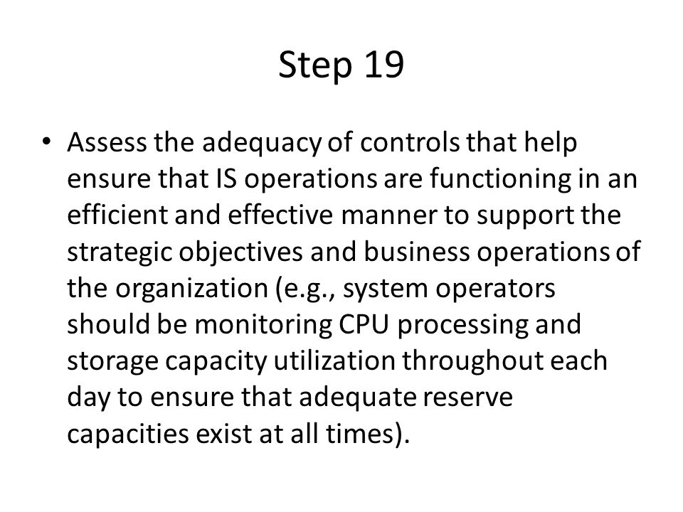 Step 19 Assess the adequacy of controls that help ensure that IS operations are functioning in an efficient and effective manner to support the strategic objectives and business operations of the organization (e.g., system operators should be monitoring CPU processing and storage capacity utilization throughout each day to ensure that adequate reserve capacities exist at all times).