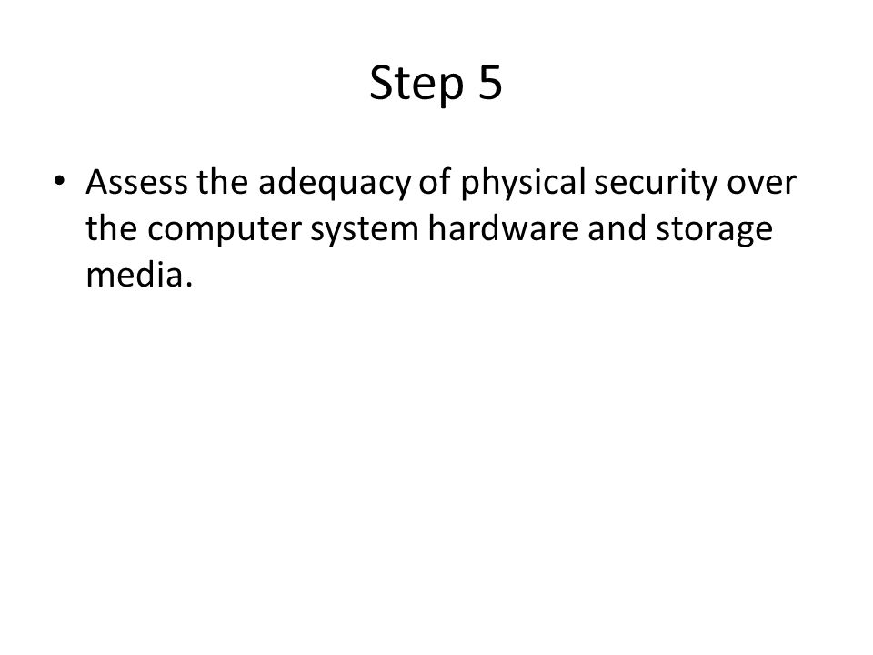 Step 5 Assess the adequacy of physical security over the computer system hardware and storage media.