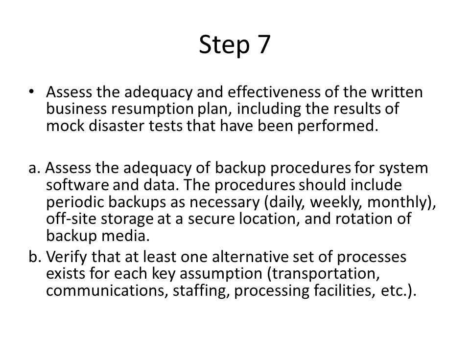 Step 7 Assess the adequacy and effectiveness of the written business resumption plan, including the results of mock disaster tests that have been performed.
