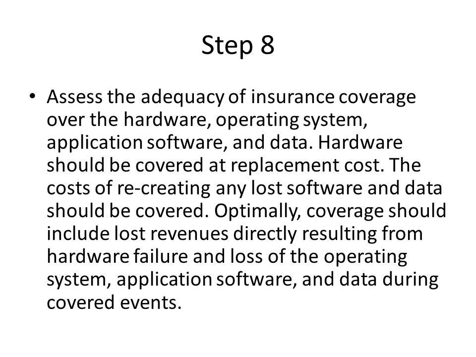 Step 8 Assess the adequacy of insurance coverage over the hardware, operating system, application software, and data.