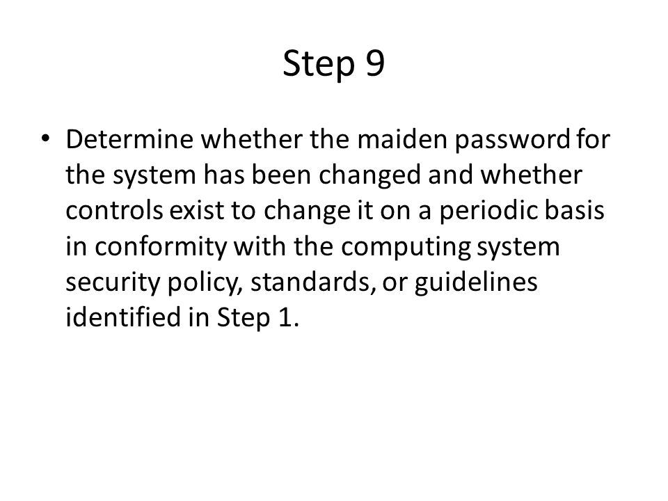 Step 9 Determine whether the maiden password for the system has been changed and whether controls exist to change it on a periodic basis in conformity with the computing system security policy, standards, or guidelines identified in Step 1.