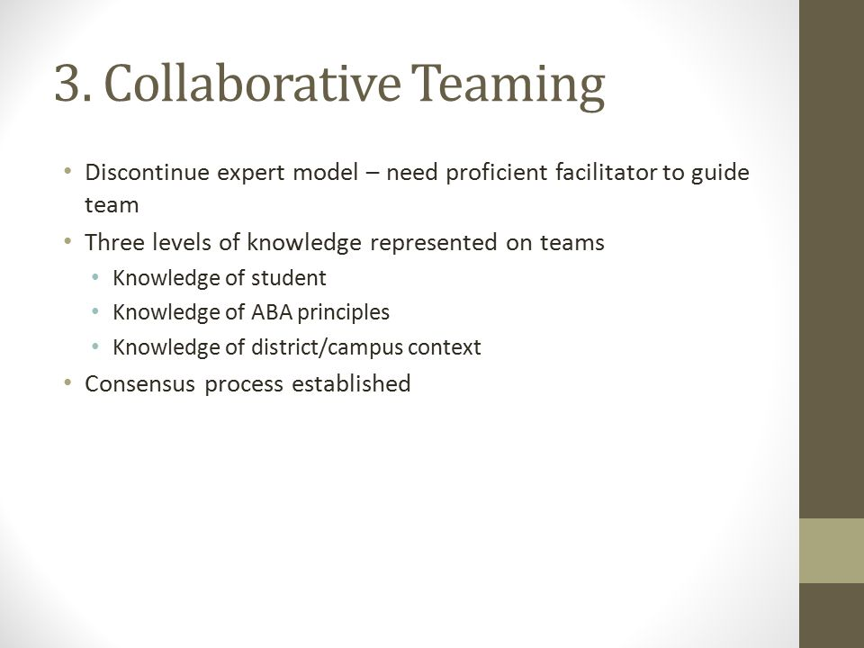 3. Collaborative Teaming Discontinue expert model – need proficient facilitator to guide team Three levels of knowledge represented on teams Knowledge