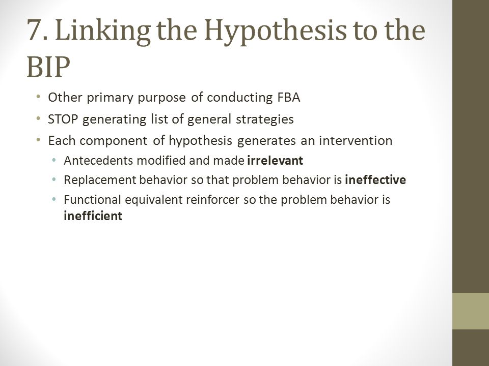 7. Linking the Hypothesis to the BIP Other primary purpose of conducting FBA STOP generating list of general strategies Each component of hypothesis g