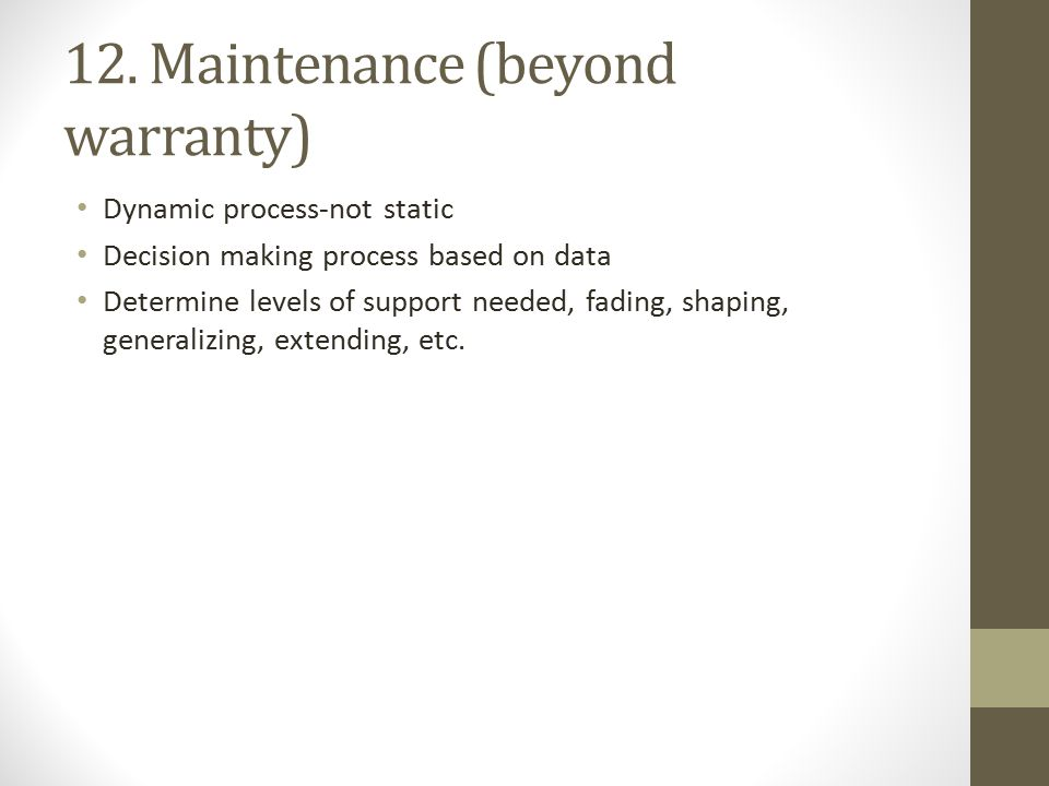 12. Maintenance (beyond warranty) Dynamic process-not static Decision making process based on data Determine levels of support needed, fading, shaping