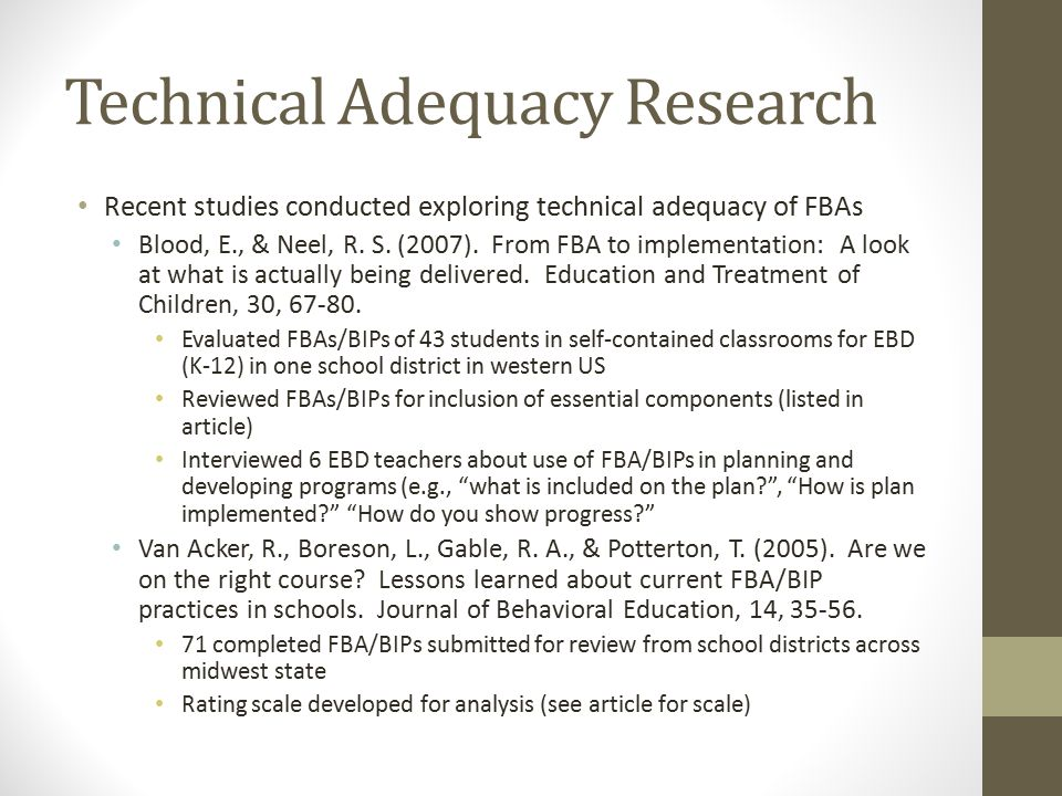Technical Adequacy Research Recent studies conducted exploring technical adequacy of FBAs Blood, E., & Neel, R. S. (2007). From FBA to implementation: