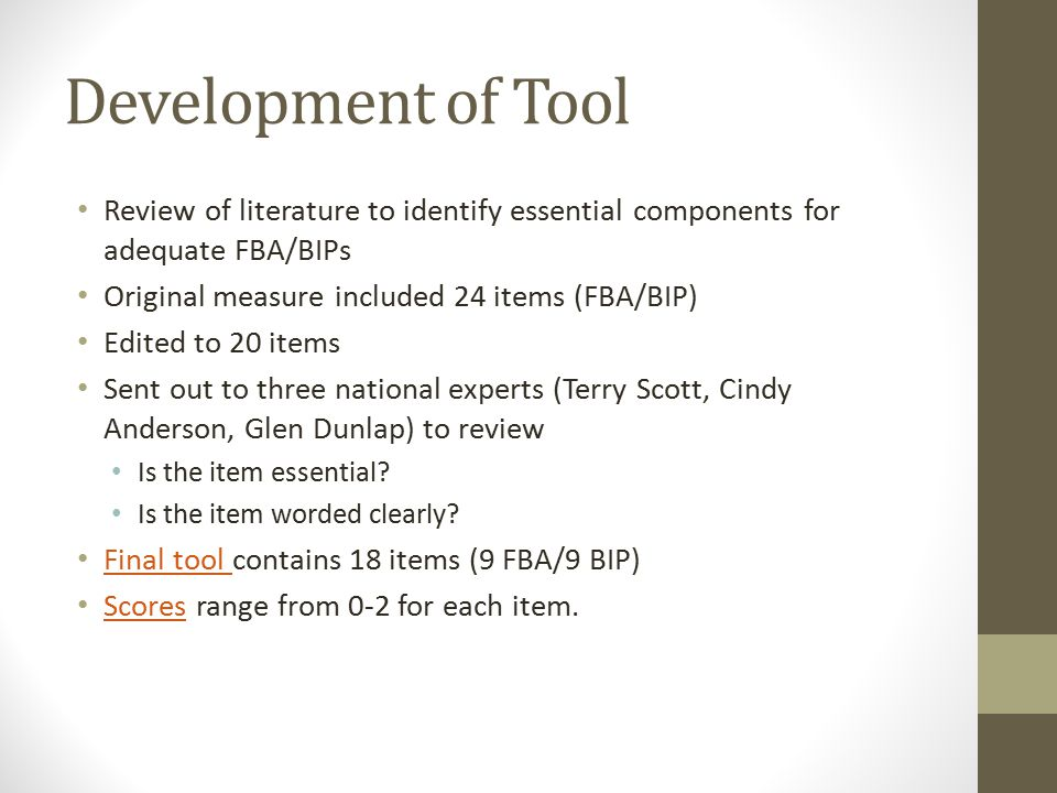 Development of Tool Review of literature to identify essential components for adequate FBA/BIPs Original measure included 24 items (FBA/BIP) Edited to