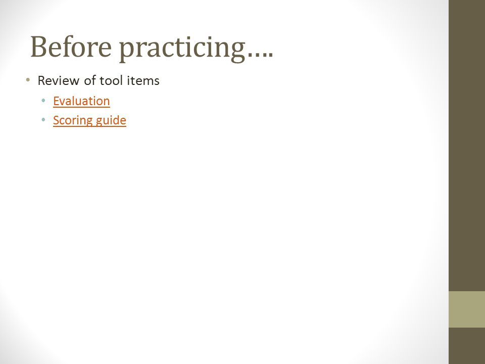 Before practicing…. Review of tool items Evaluation Scoring guide