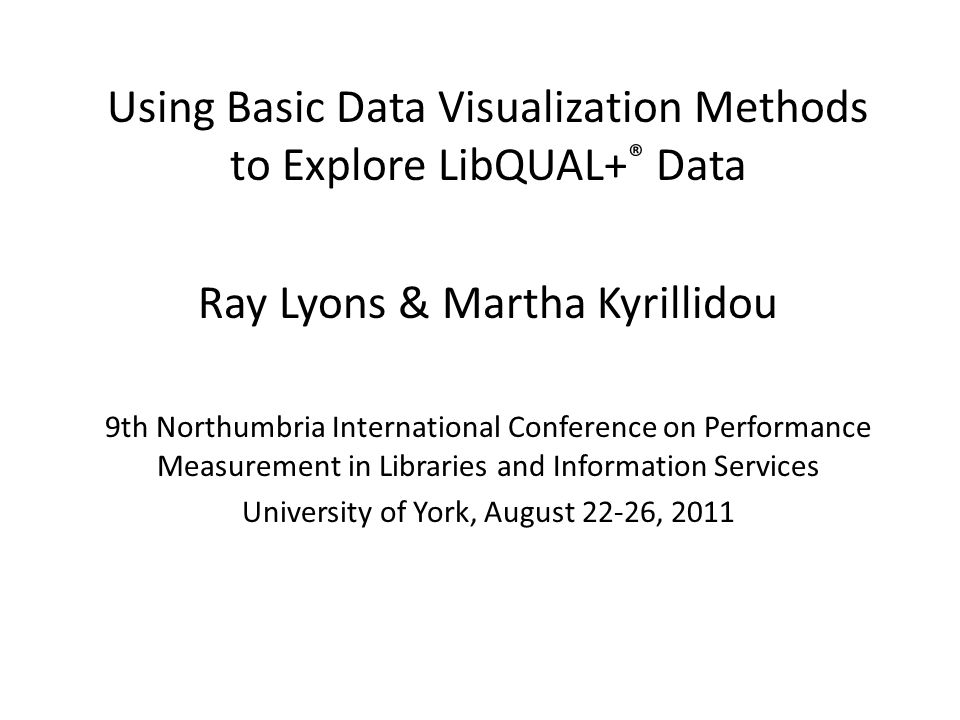Using Basic Data Visualization Methods to Explore LibQUAL+ ® Data Ray Lyons & Martha Kyrillidou 9th Northumbria International Conference on Performance Measurement in Libraries and Information Services University of York, August 22-26, 2011
