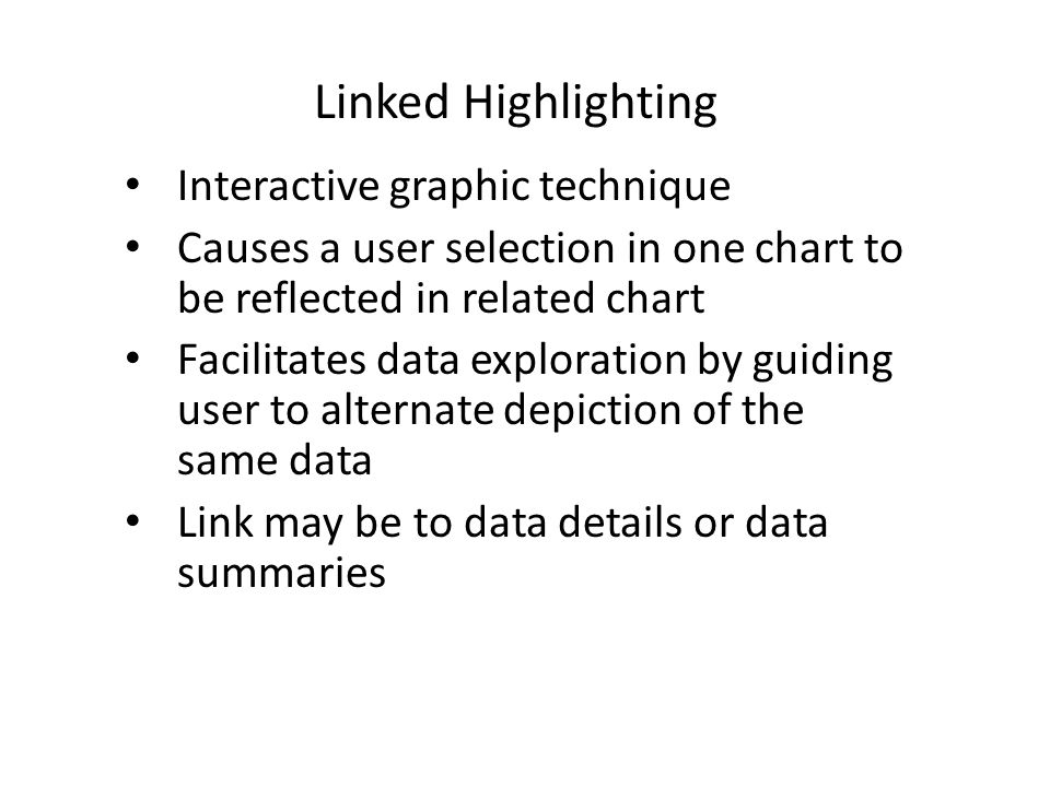 Linked Highlighting Interactive graphic technique Causes a user selection in one chart to be reflected in related chart Facilitates data exploration b