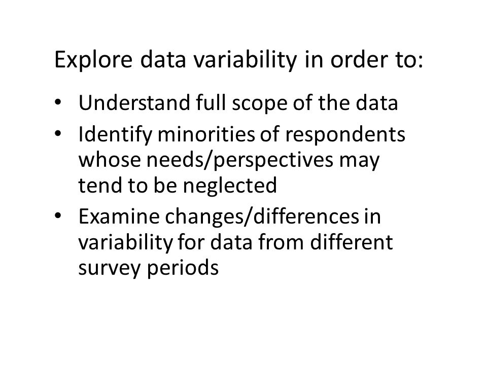 Explore data variability in order to: Understand full scope of the data Identify minorities of respondents whose needs/perspectives may tend to be neglected Examine changes/differences in variability for data from different survey periods