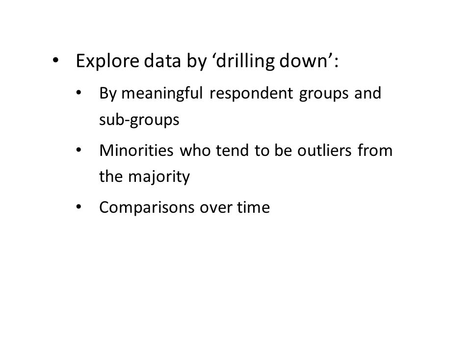 Explore data by 'drilling down': By meaningful respondent groups and sub-groups Minorities who tend to be outliers from the majority Comparisons over time