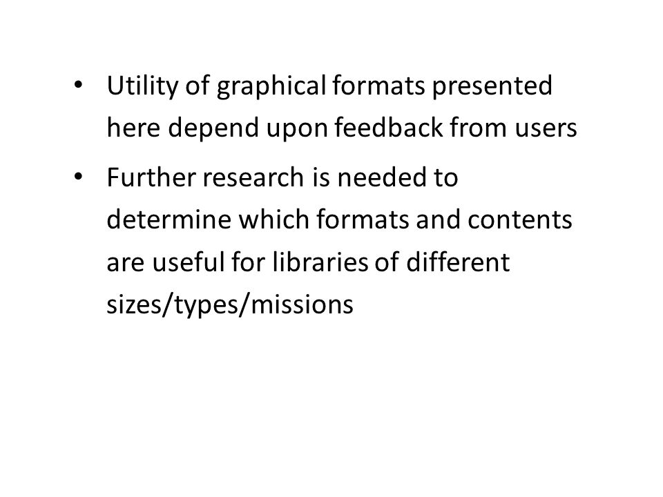 Utility of graphical formats presented here depend upon feedback from users Further research is needed to determine which formats and contents are useful for libraries of different sizes/types/missions