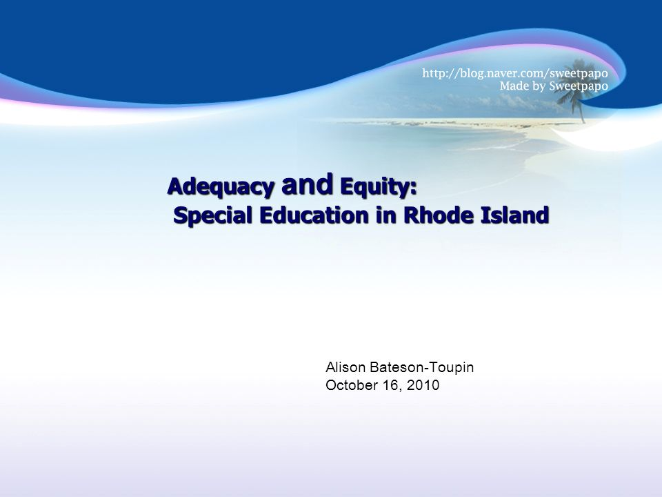 Adequacy and Equity: Special Education in Rhode Island Special Education in Rhode Island Alison Bateson-Toupin October 16, 2010