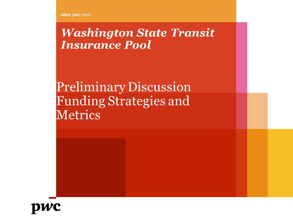 Washington State Transit Insurance Pool Preliminary Discussion Funding Strategies and Metrics www.pwc.com