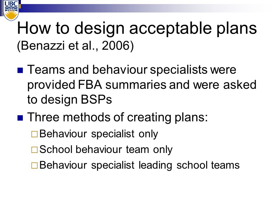 How to design acceptable plans (Benazzi et al., 2006) Teams and behaviour specialists were provided FBA summaries and were asked to design BSPs Three methods of creating plans:  Behaviour specialist only  School behaviour team only  Behaviour specialist leading school teams