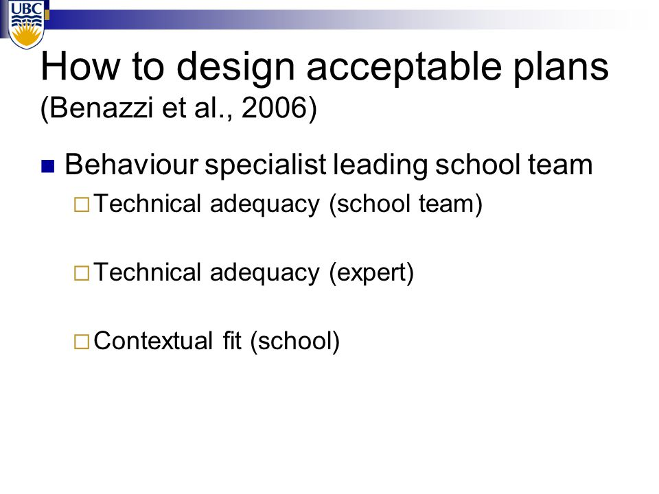 How to design acceptable plans (Benazzi et al., 2006) Behaviour specialist leading school team  Technical adequacy (school team) Moderate to High  T