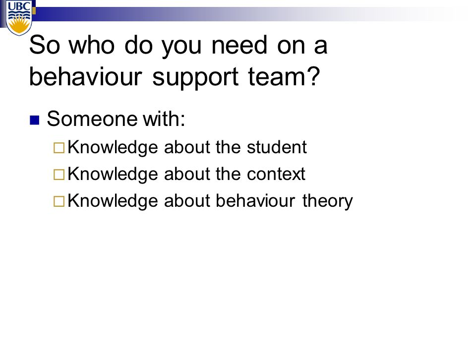So who do you need on a behaviour support team? Someone with:  Knowledge about the student  Knowledge about the context  Knowledge about behaviour