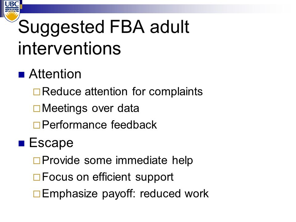 Suggested FBA adult interventions Attention  Reduce attention for complaints  Meetings over data  Performance feedback Escape  Provide some immediate help  Focus on efficient support  Emphasize payoff: reduced work