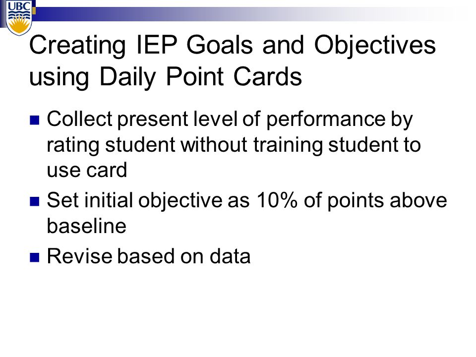 Creating IEP Goals and Objectives using Daily Point Cards Collect present level of performance by rating student without training student to use card Set initial objective as 10% of points above baseline Revise based on data