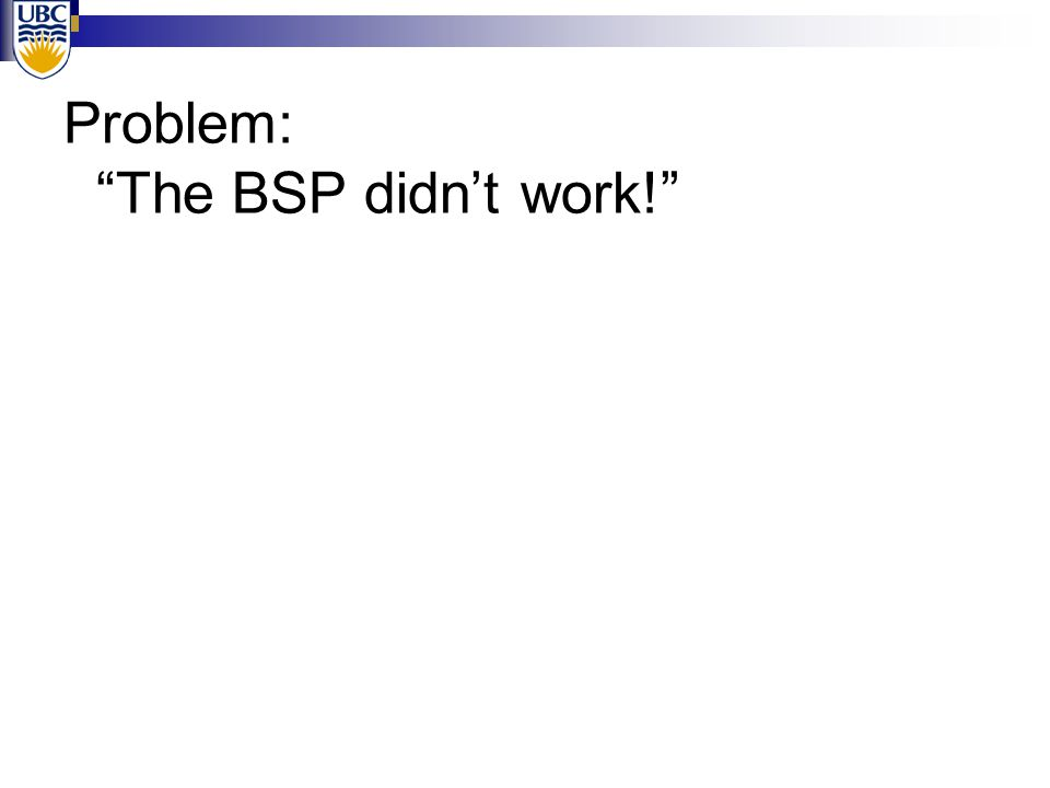 Problem: The BSP didn't work! A Solution: Abandon.