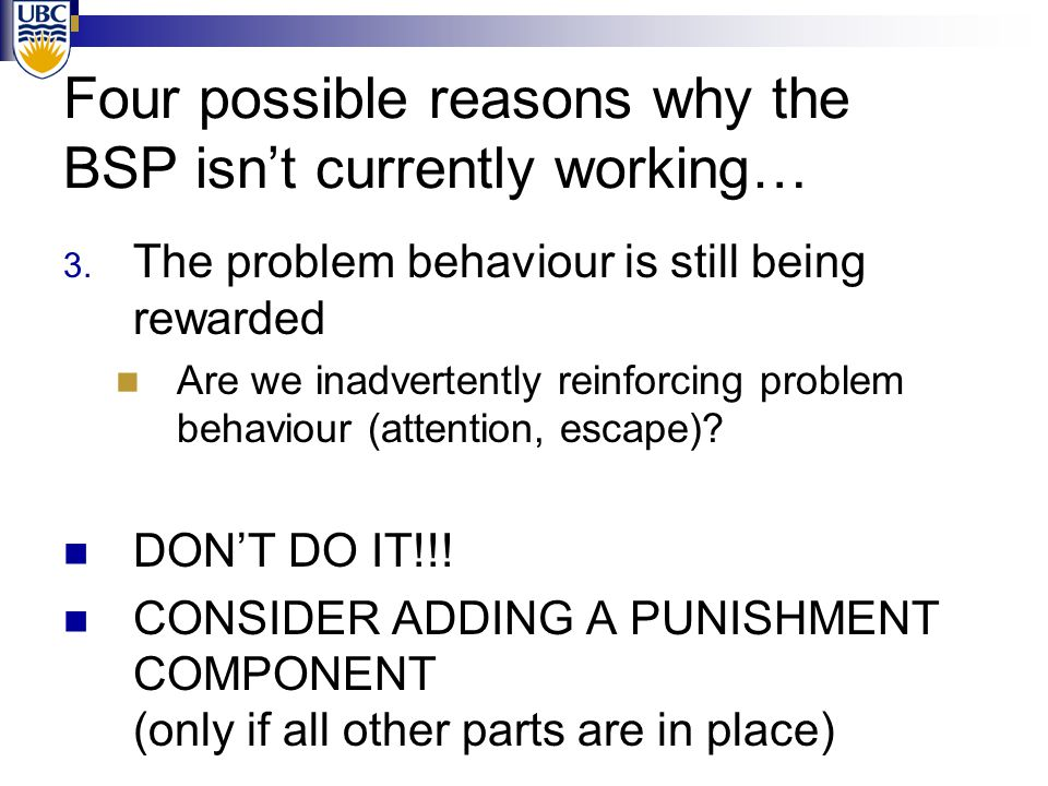 Four possible reasons why the BSP isn't currently working… 3. The problem behaviour is still being rewarded Are we inadvertently reinforcing problem b