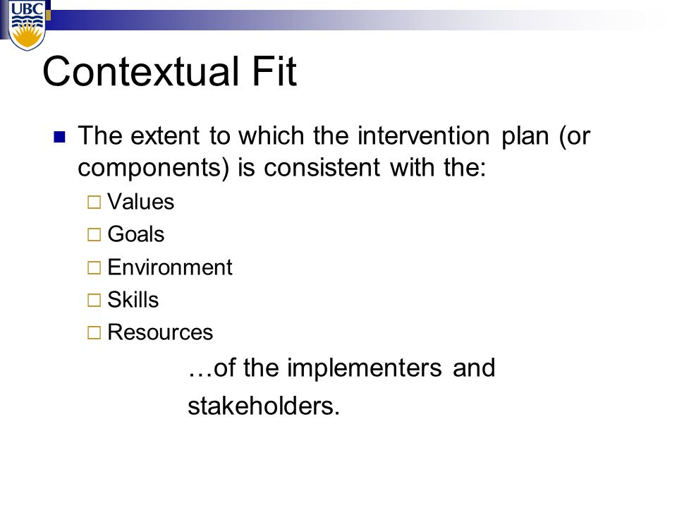 Contextual Fit Two parts:  Acceptability Values Goals  Feasibility Teacher/implementer skills Resources available Environmental variables