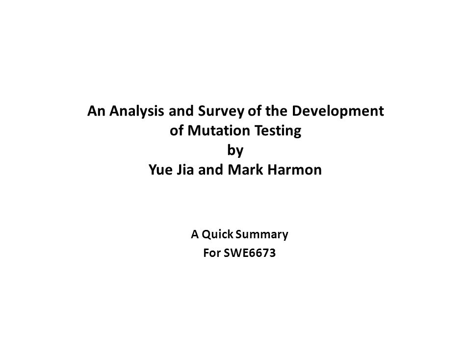An Analysis and Survey of the Development of Mutation Testing by Yue Jia and Mark Harmon A Quick Summary For SWE6673