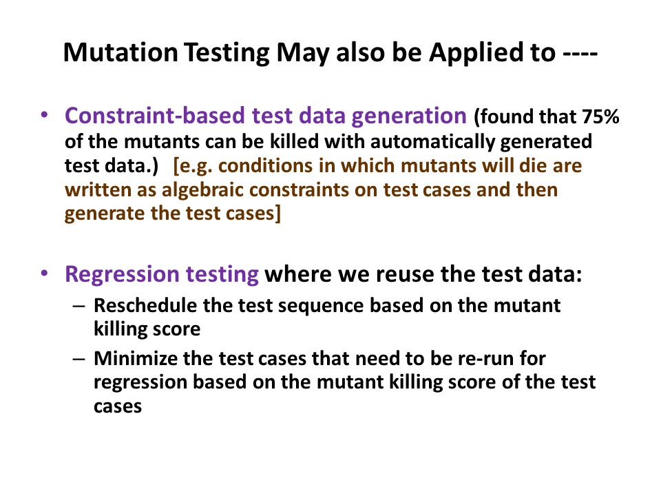 Mutation Testing May also be Applied to ---- Constraint-based test data generation (found that 75% of the mutants can be killed with automatically generated test data.) [e.g.
