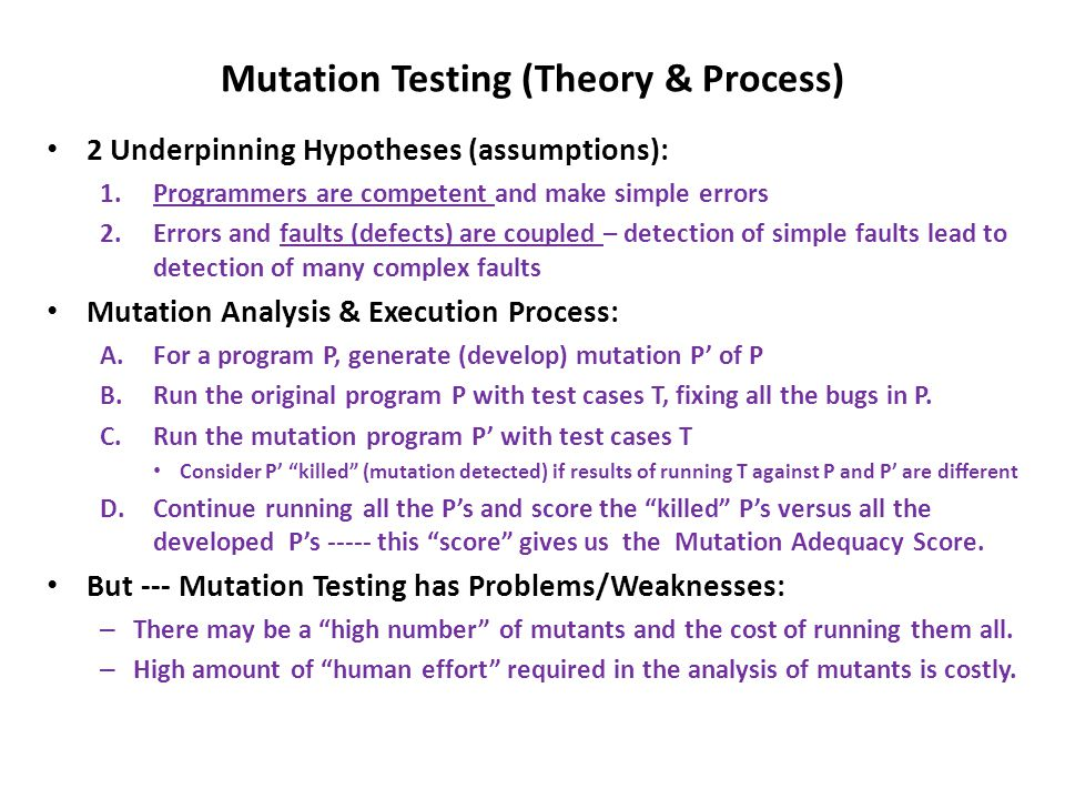 Mutation Testing (Theory & Process) 2 Underpinning Hypotheses (assumptions): 1.Programmers are competent and make simple errors 2.Errors and faults (defects) are coupled – detection of simple faults lead to detection of many complex faults Mutation Analysis & Execution Process: A.For a program P, generate (develop) mutation P' of P B.Run the original program P with test cases T, fixing all the bugs in P.