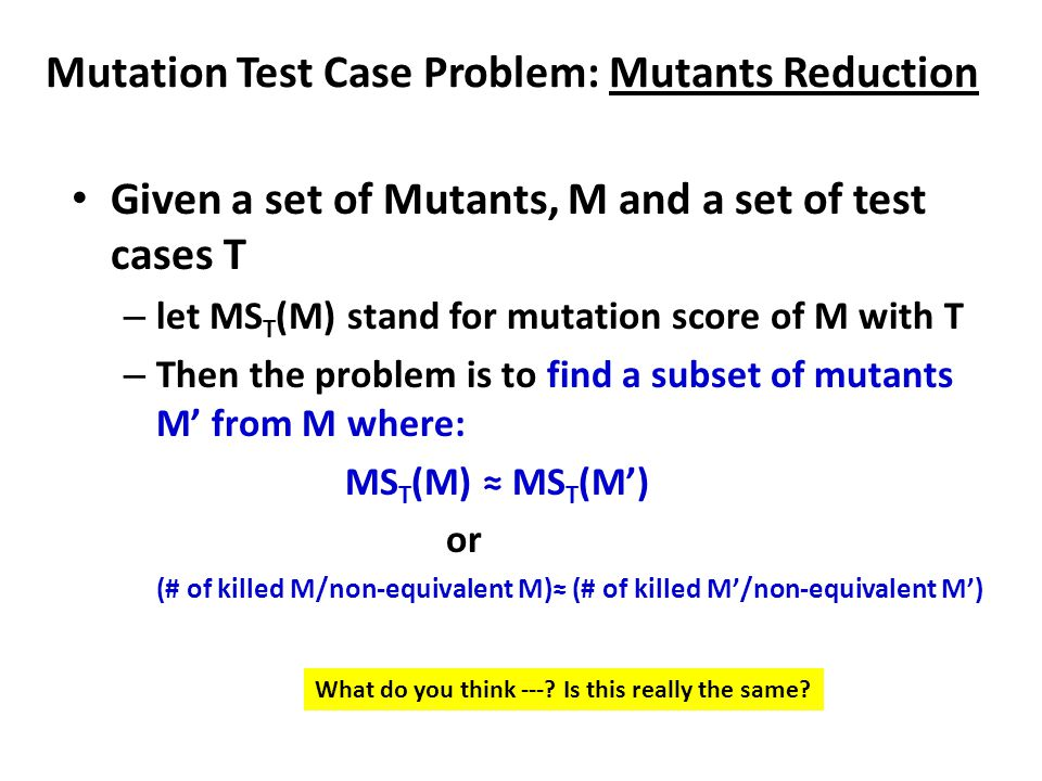 Mutation Test Case Problem: Mutants Reduction Given a set of Mutants, M and a set of test cases T – let MS T (M) stand for mutation score of M with T – Then the problem is to find a subset of mutants M' from M where: MS T (M) ≈ MS T (M') or (# of killed M/non-equivalent M)≈ (# of killed M'/non-equivalent M') What do you think ---.