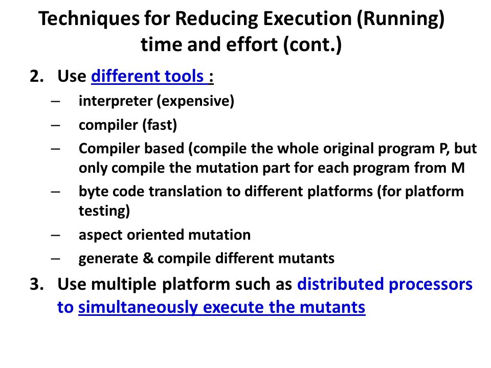Techniques for Reducing Execution (Running) time and effort (cont.) 2.Use different tools : – interpreter (expensive) – compiler (fast) – Compiler based (compile the whole original program P, but only compile the mutation part for each program from M – byte code translation to different platforms (for platform testing) – aspect oriented mutation – generate & compile different mutants 3.Use multiple platform such as distributed processors to simultaneously execute the mutants