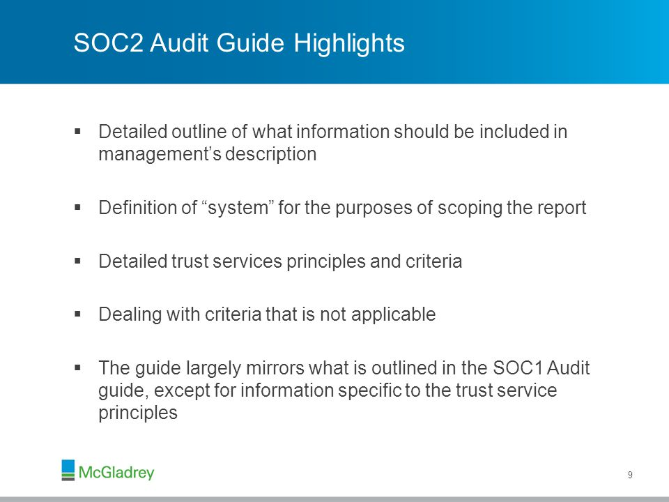 SOC2 Audit Guide Highlights  Detailed outline of what information should be included in management's description  Definition of system for the purposes of scoping the report  Detailed trust services principles and criteria  Dealing with criteria that is not applicable  The guide largely mirrors what is outlined in the SOC1 Audit guide, except for information specific to the trust service principles 9