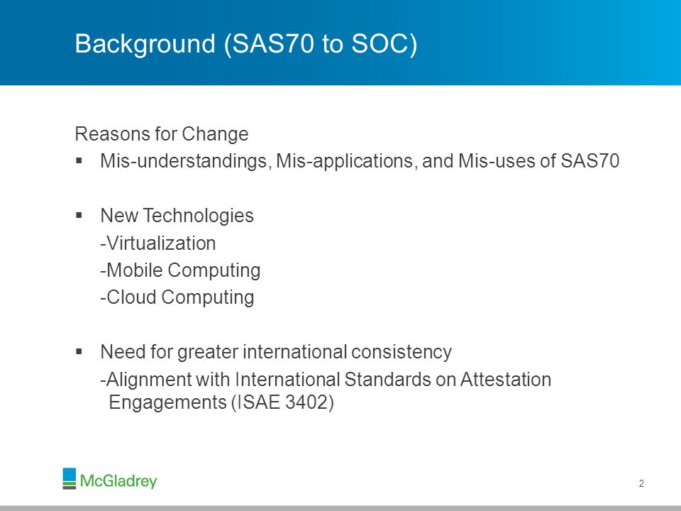 Background (SAS70 to SOC) Reasons for Change  Mis-understandings, Mis-applications, and Mis-uses of SAS70  New Technologies -Virtualization -Mobile Computing -Cloud Computing  Need for greater international consistency -Alignment with International Standards on Attestation Engagements (ISAE 3402) 2