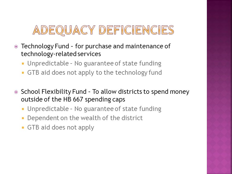  Technology Fund – for purchase and maintenance of technology-related services  Unpredictable – No guarantee of state funding  GTB aid does not apply to the technology fund  School Flexibility Fund – To allow districts to spend money outside of the HB 667 spending caps  Unpredictable – No guarantee of state funding  Dependent on the wealth of the district  GTB aid does not apply