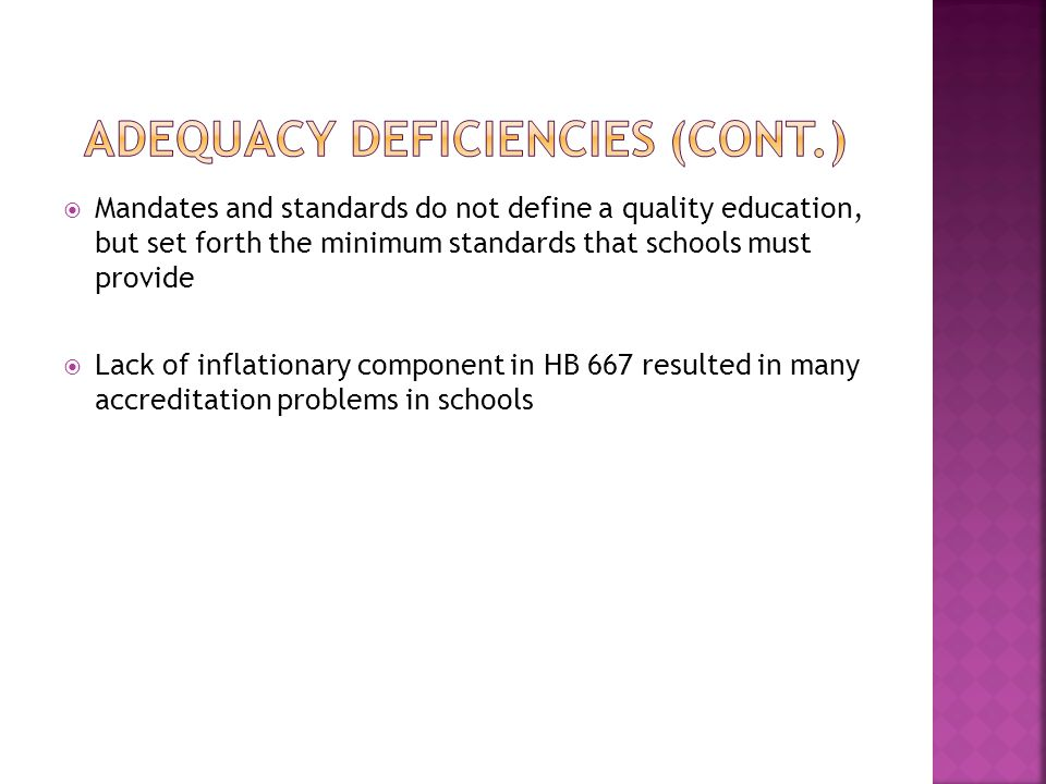  Mandates and standards do not define a quality education, but set forth the minimum standards that schools must provide  Lack of inflationary component in HB 667 resulted in many accreditation problems in schools